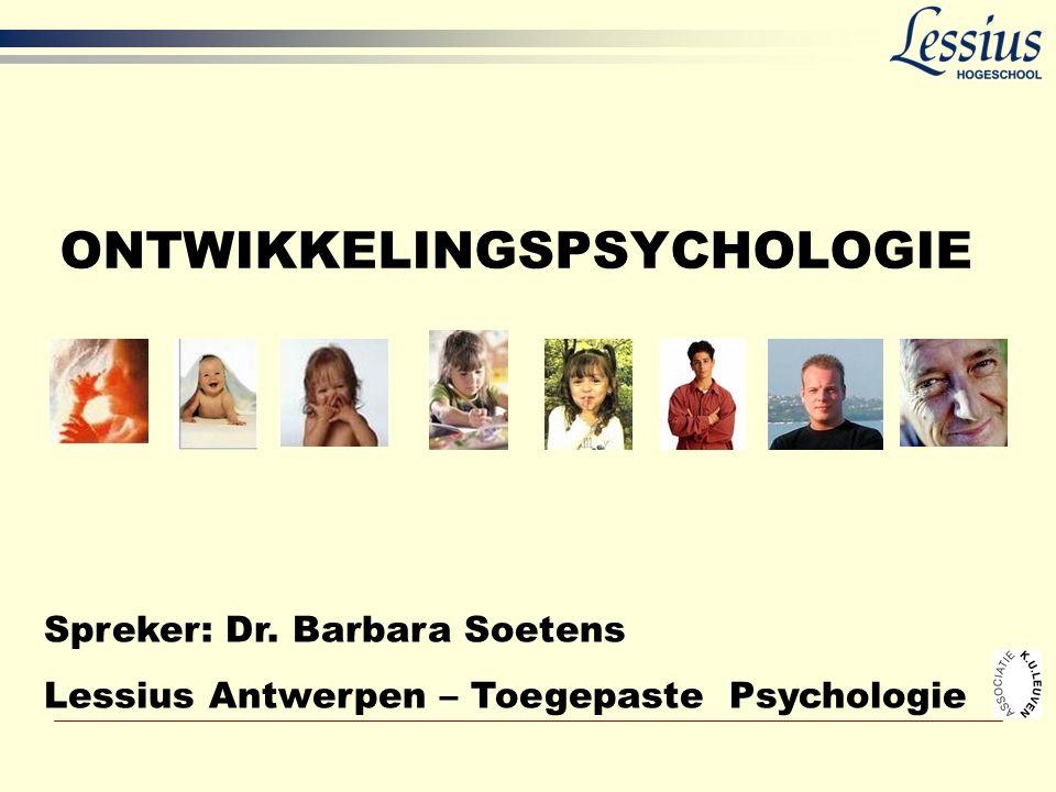ONTWIKKELINGSPSYCHOLOGIE Spreker: Dr. Barbara Soetens Lessius Antwerpen – Toegepaste Psychologie