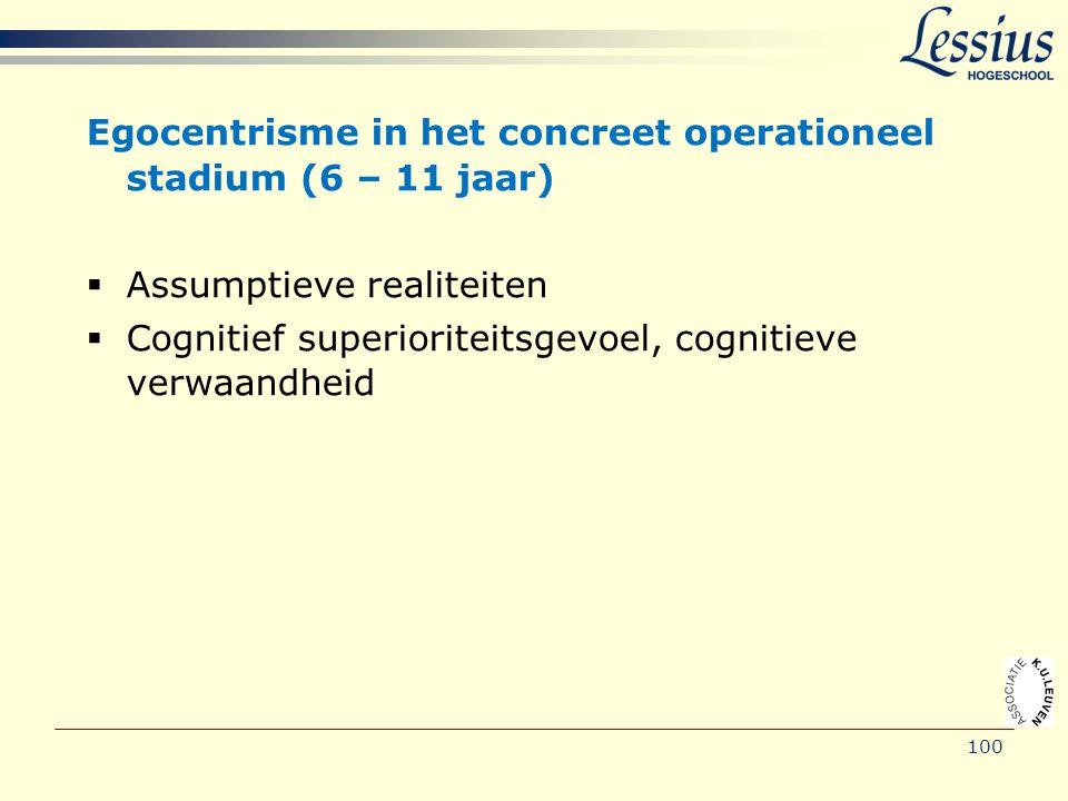 100 Egocentrisme in het concreet operationeel stadium (6 – 11 jaar)  Assumptieve realiteiten  Cognitief superioriteitsgevoel, cognitieve verwaandhei