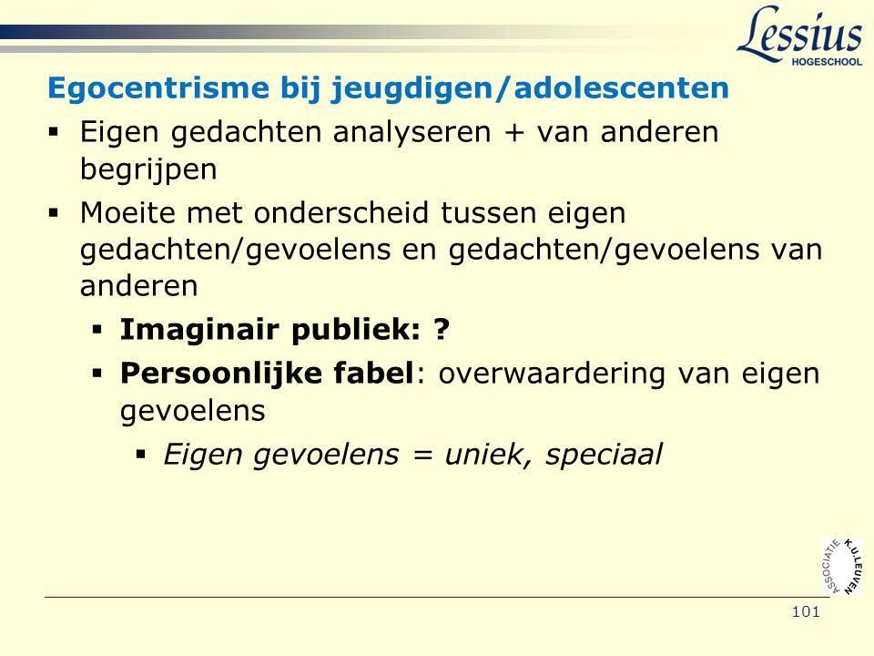 101 Egocentrisme bij jeugdigen/adolescenten  Eigen gedachten analyseren + van anderen begrijpen  Moeite met onderscheid tussen eigen gedachten/gevoe