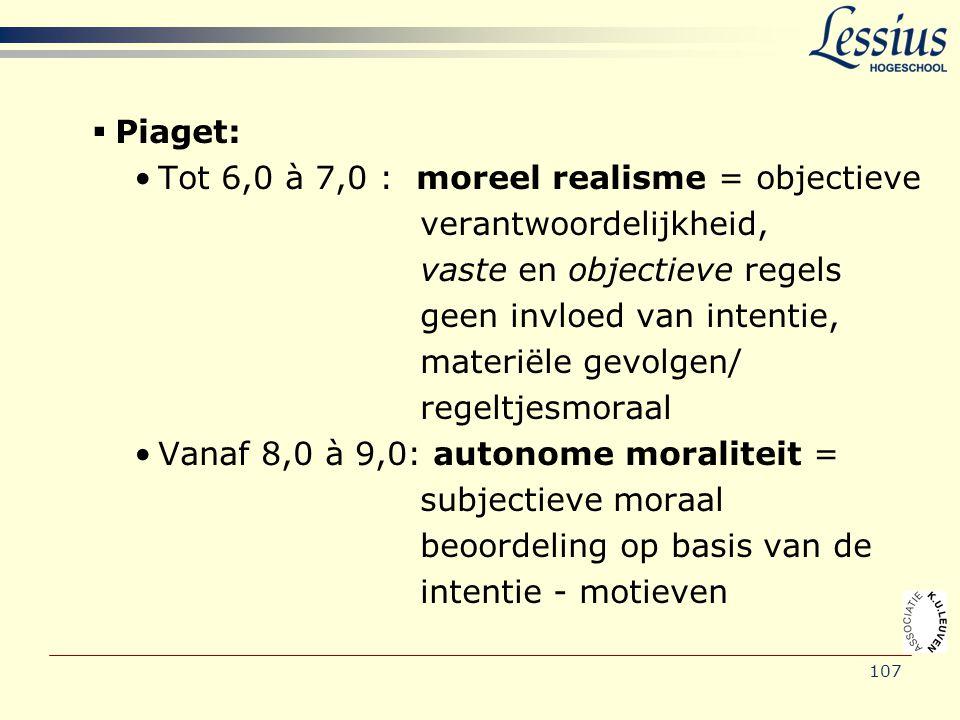 107  Piaget: •Tot 6,0 à 7,0 : moreel realisme = objectieve verantwoordelijkheid, vaste en objectieve regels geen invloed van intentie, materiële gevo