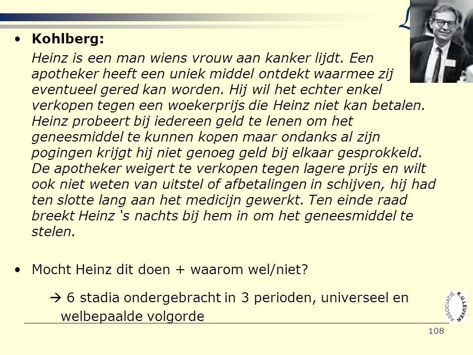 108 •Kohlberg: Heinz is een man wiens vrouw aan kanker lijdt. Een apotheker heeft een uniek middel ontdekt waarmee zij eventueel gered kan worden. Hij