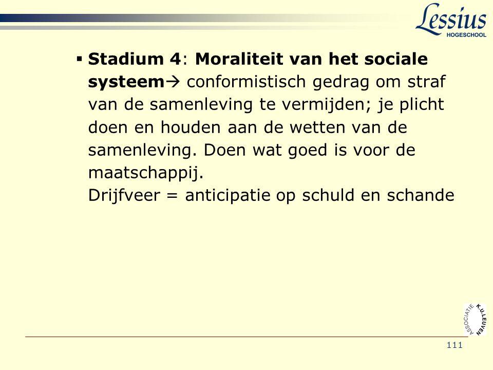 111  Stadium 4: Moraliteit van het sociale systeem  conformistisch gedrag om straf van de samenleving te vermijden; je plicht doen en houden aan de