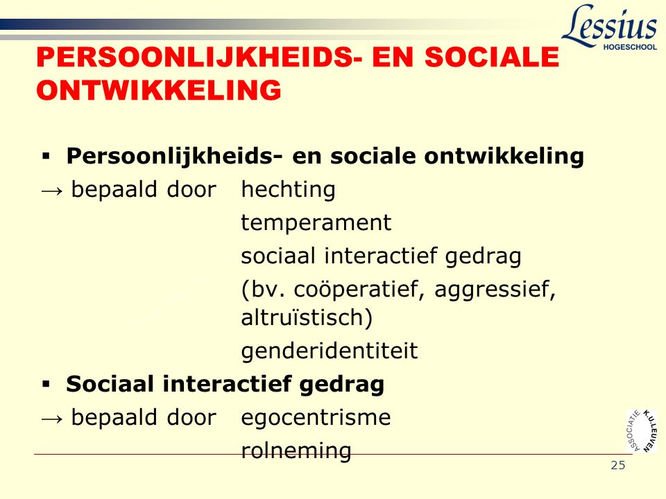 25 PERSOONLIJKHEIDS- EN SOCIALE ONTWIKKELING  Persoonlijkheids- en sociale ontwikkeling → bepaald door hechting temperament sociaal interactief gedra