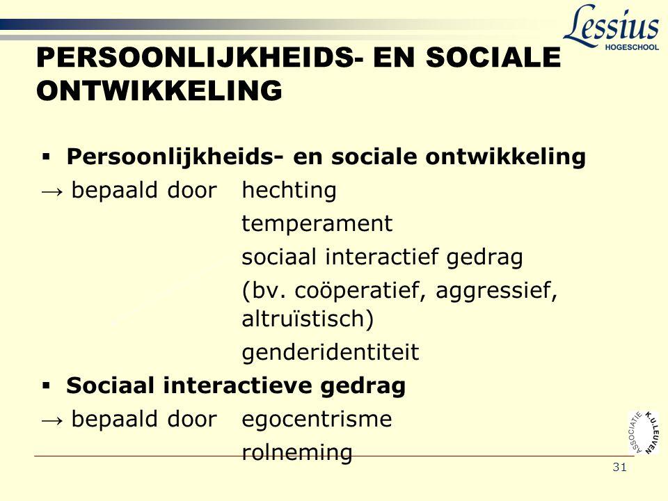 31 PERSOONLIJKHEIDS- EN SOCIALE ONTWIKKELING  Persoonlijkheids- en sociale ontwikkeling → bepaald door hechting temperament sociaal interactief gedra