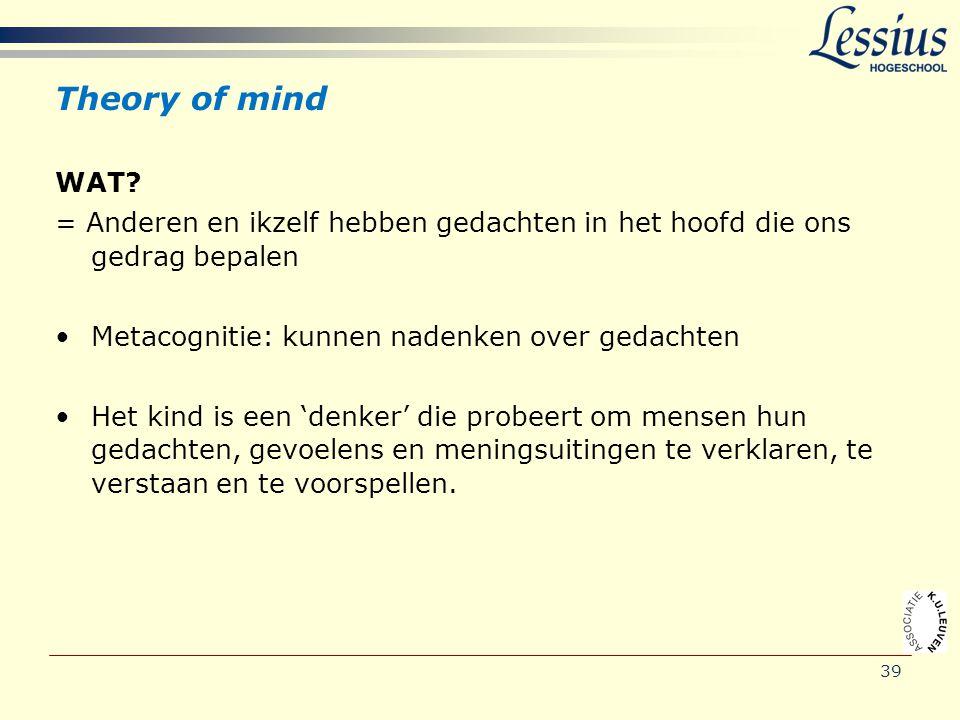Theory of mind WAT? = Anderen en ikzelf hebben gedachten in het hoofd die ons gedrag bepalen •Metacognitie: kunnen nadenken over gedachten •Het kind i
