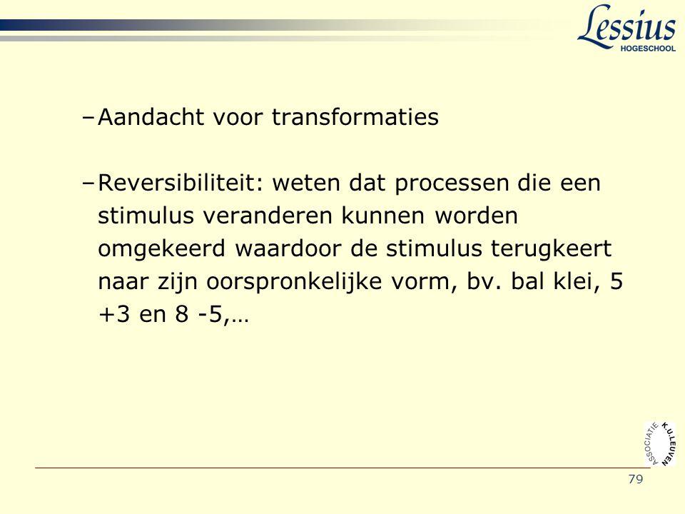 –Aandacht voor transformaties –Reversibiliteit: weten dat processen die een stimulus veranderen kunnen worden omgekeerd waardoor de stimulus terugkeer