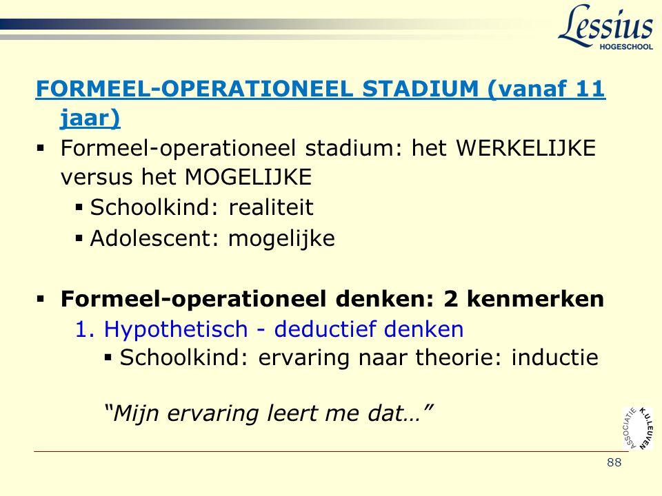 88 FORMEEL-OPERATIONEEL STADIUM (vanaf 11 jaar)  Formeel-operationeel stadium: het WERKELIJKE versus het MOGELIJKE  Schoolkind: realiteit  Adolesce