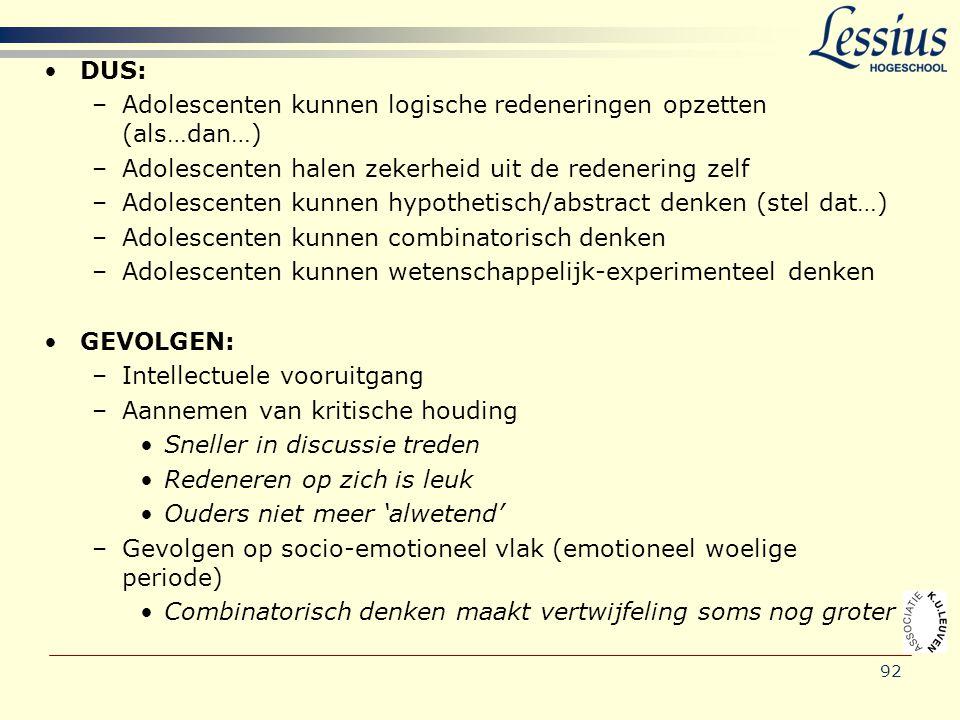 92 •DUS: –Adolescenten kunnen logische redeneringen opzetten (als…dan…) –Adolescenten halen zekerheid uit de redenering zelf –Adolescenten kunnen hypo