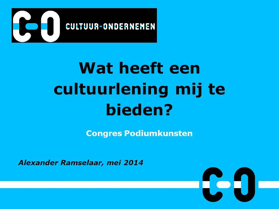 Wat heeft een cultuurlening mij te bieden? Congres Podiumkunsten Alexander Ramselaar, mei 2014