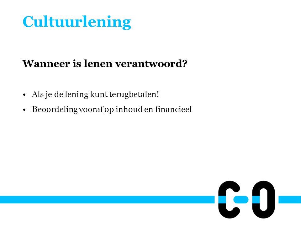 Cultuurlening Wanneer is lenen verantwoord? •Als je de lening kunt terugbetalen! •Beoordeling vooraf op inhoud en financieel