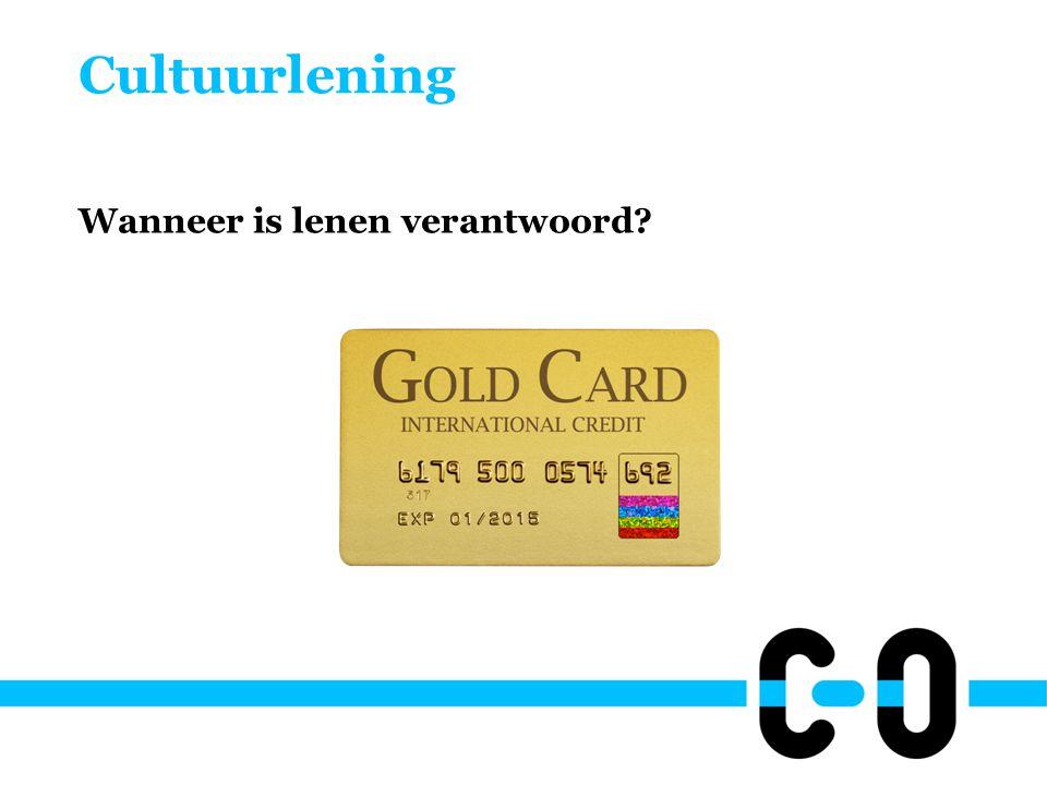 Cultuurlening Wanneer is lenen verantwoord? •Als je de lening kunt terugbetalen!