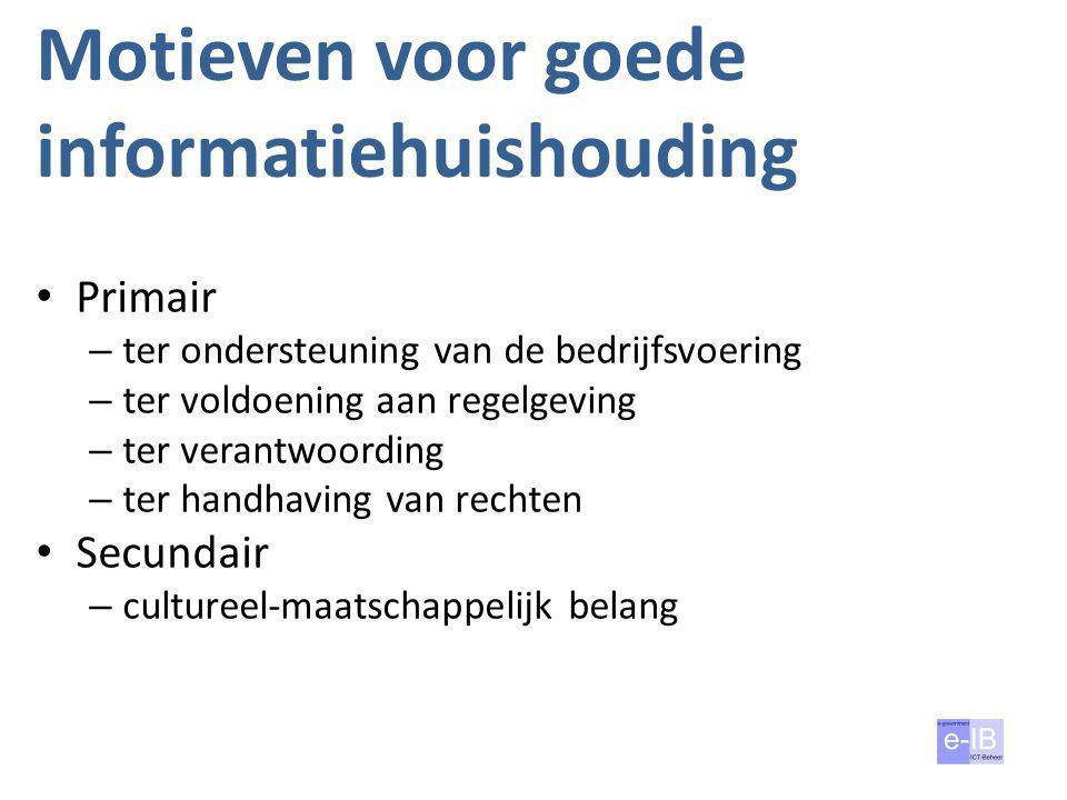 Motieven voor goede informatiehuishouding • Primair – ter ondersteuning van de bedrijfsvoering – ter voldoening aan regelgeving – ter verantwoording –