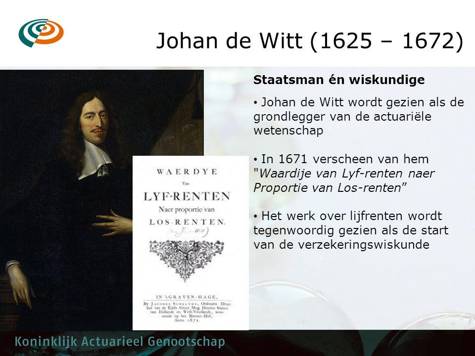 Johan de Witt (1625 – 1672) • Johan de Witt wordt gezien als de grondlegger van de actuariële wetenschap • In 1671 verscheen van hem Waardije van Lyf-renten naer Proportie van Los-renten • Het werk over lijfrenten wordt tegenwoordig gezien als de start van de verzekeringswiskunde Staatsman én wiskundige