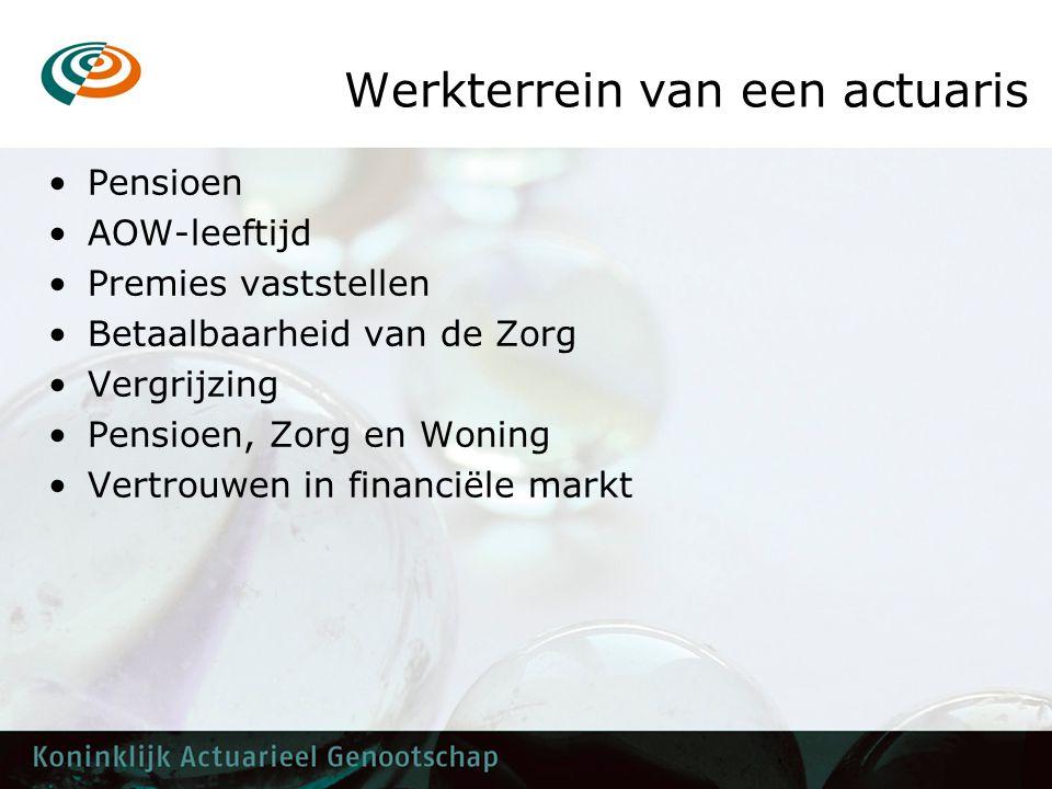 Werkterrein van een actuaris •Pensioen •AOW-leeftijd •Premies vaststellen •Betaalbaarheid van de Zorg •Vergrijzing •Pensioen, Zorg en Woning •Vertrouwen in financiële markt