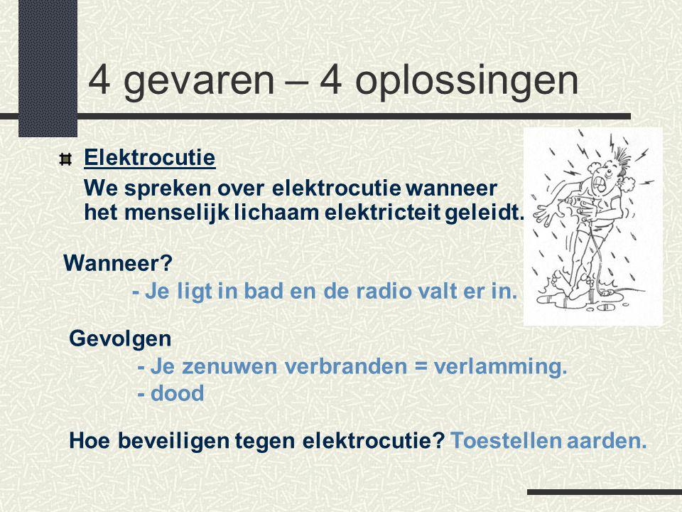 4 gevaren – 4 oplossingen Elektrocutie We spreken over elektrocutie wanneer het menselijk lichaam elektricteit geleidt. Wanneer? - Je ligt in bad en d