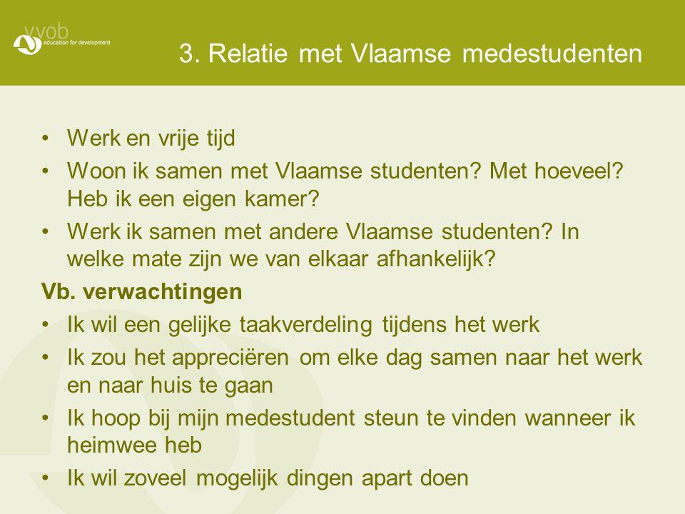 3. Relatie met Vlaamse medestudenten •Werk en vrije tijd •Woon ik samen met Vlaamse studenten? Met hoeveel? Heb ik een eigen kamer? •Werk ik samen met