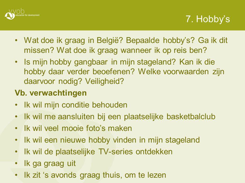 7. Hobby's •Wat doe ik graag in België? Bepaalde hobby's? Ga ik dit missen? Wat doe ik graag wanneer ik op reis ben? •Is mijn hobby gangbaar in mijn s