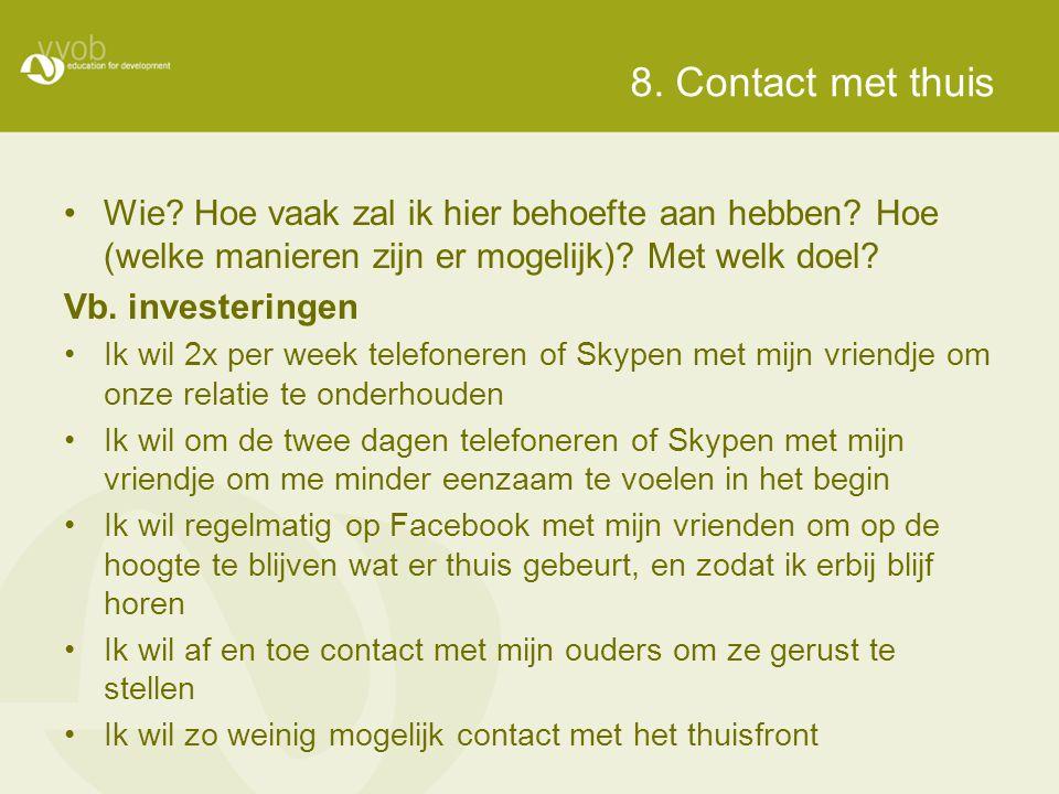 8. Contact met thuis •Wie? Hoe vaak zal ik hier behoefte aan hebben? Hoe (welke manieren zijn er mogelijk)? Met welk doel? Vb. investeringen •Ik wil 2