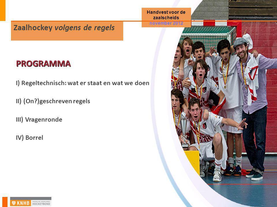 Zaalhockey volgens de regels Handvest voor de zaalscheids november 2012 PROGRAMMA I) Regeltechnisch: wat er staat en wat we doen II) (On?)geschreven regels III) Vragenronde IV) Borrel