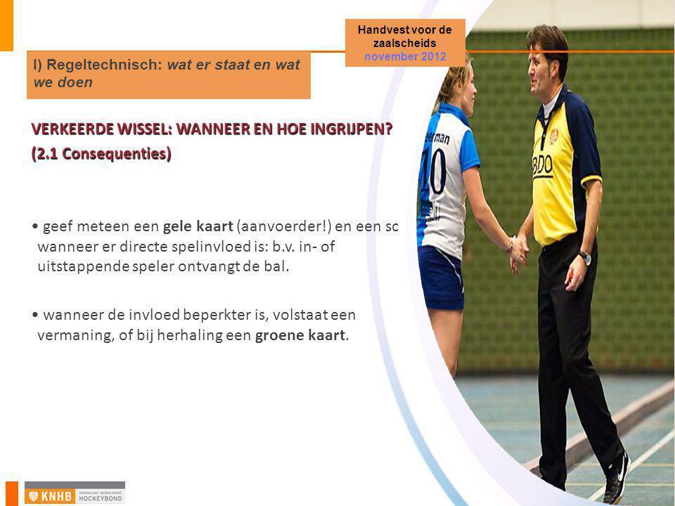 Handvest voor de zaalscheids november 2012 I) Regeltechnisch: wat er staat en wat we doen VERKEERDE WISSEL: WANNEER EN HOE INGRIJPEN? (2.1 Consequenti