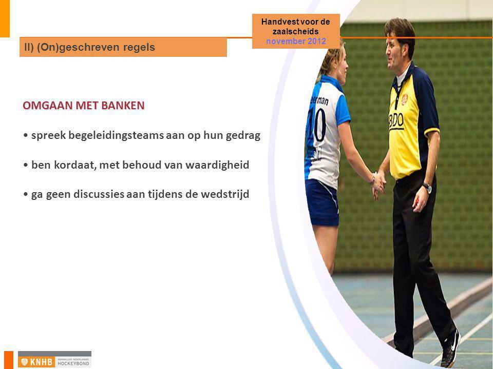 OMGAAN MET BANKEN • spreek begeleidingsteams aan op hun gedrag • ben kordaat, met behoud van waardigheid • ga geen discussies aan tijdens de wedstrijd