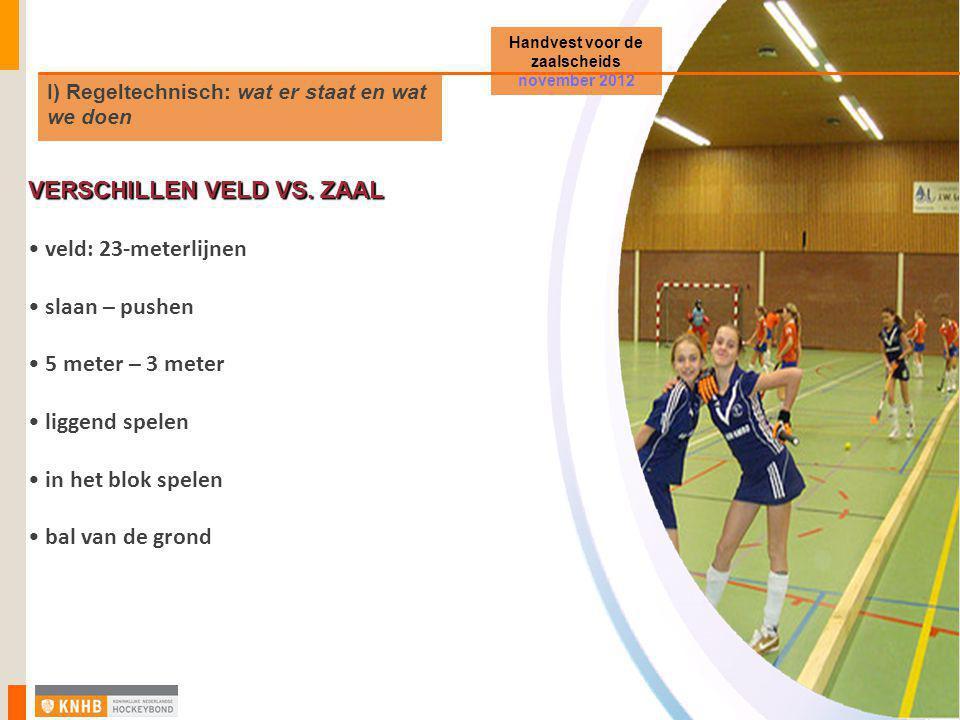 I) Regeltechnisch: wat er staat en wat we doen Handvest voor de zaalscheids november 2012 VERSCHILLEN VELD VS. ZAAL • veld: 23-meterlijnen • slaan – p