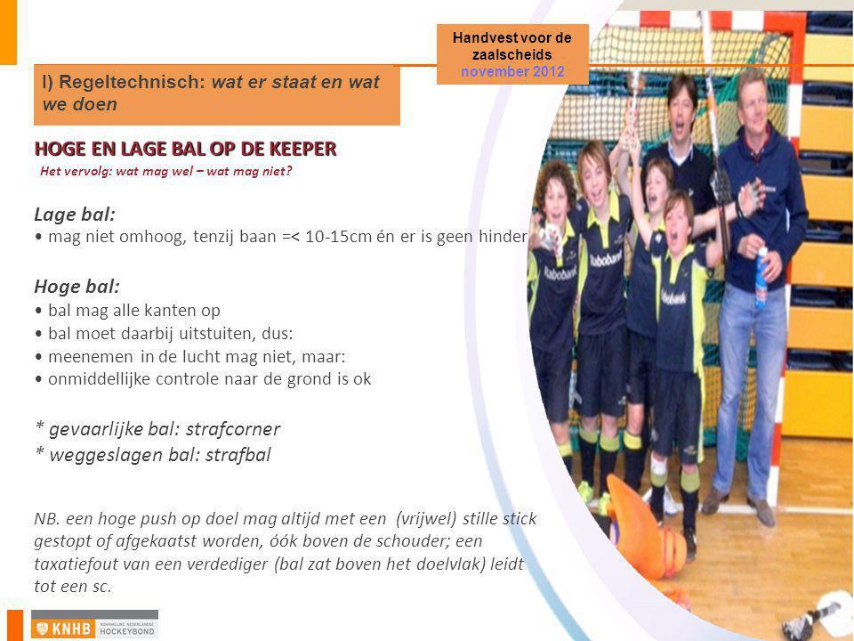 Zaalhockey Startvergadering en PM District Noord-Holland HOGE EN LAGE BAL OP DE KEEPER Het vervolg: wat mag wel – wat mag niet? Lage bal: • mag niet o