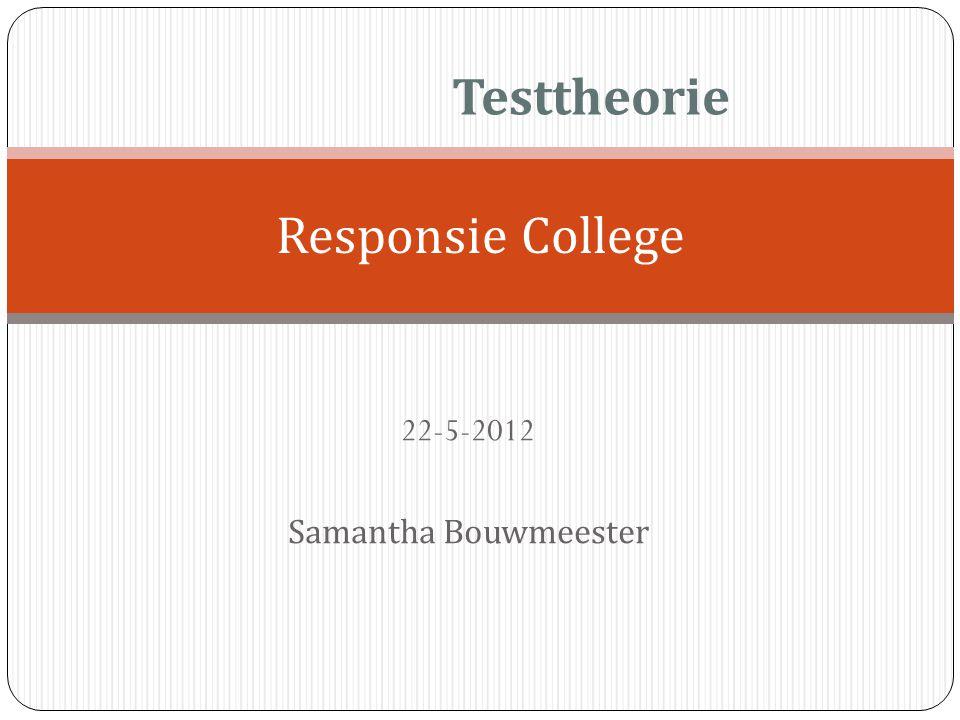 22-5-2012 Samantha Bouwmeester Responsie College Testtheorie