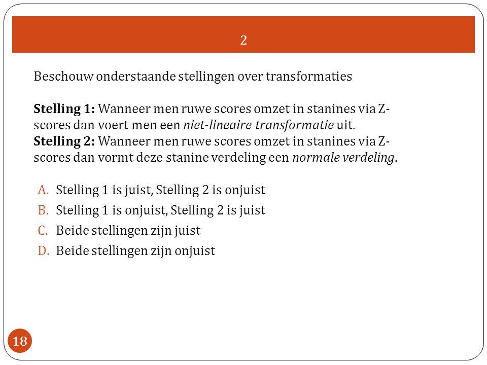 2 18 Beschouw onderstaande stellingen over transformaties Stelling 1: Wanneer men ruwe scores omzet in stanines via Z- scores dan voert men een niet-lineaire transformatie uit.