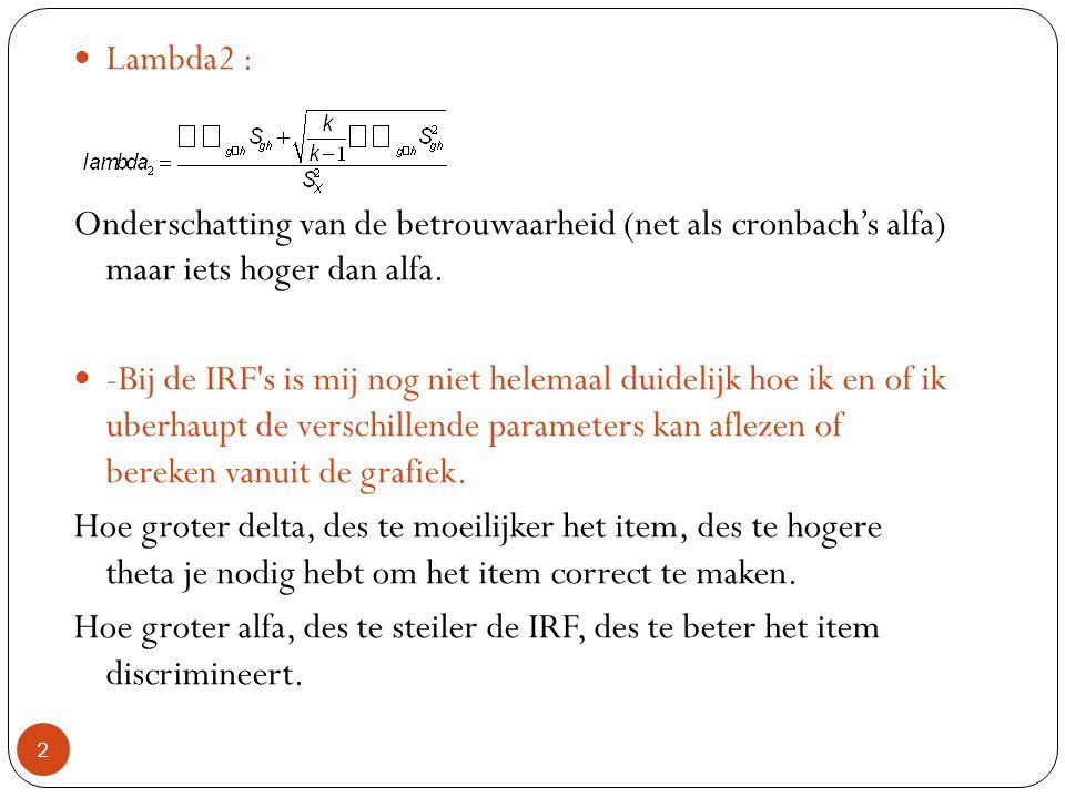 2  Lambda2 : Onderschatting van de betrouwaarheid (net als cronbach's alfa) maar iets hoger dan alfa.  -Bij de IRF's is mij nog niet helemaal duidel