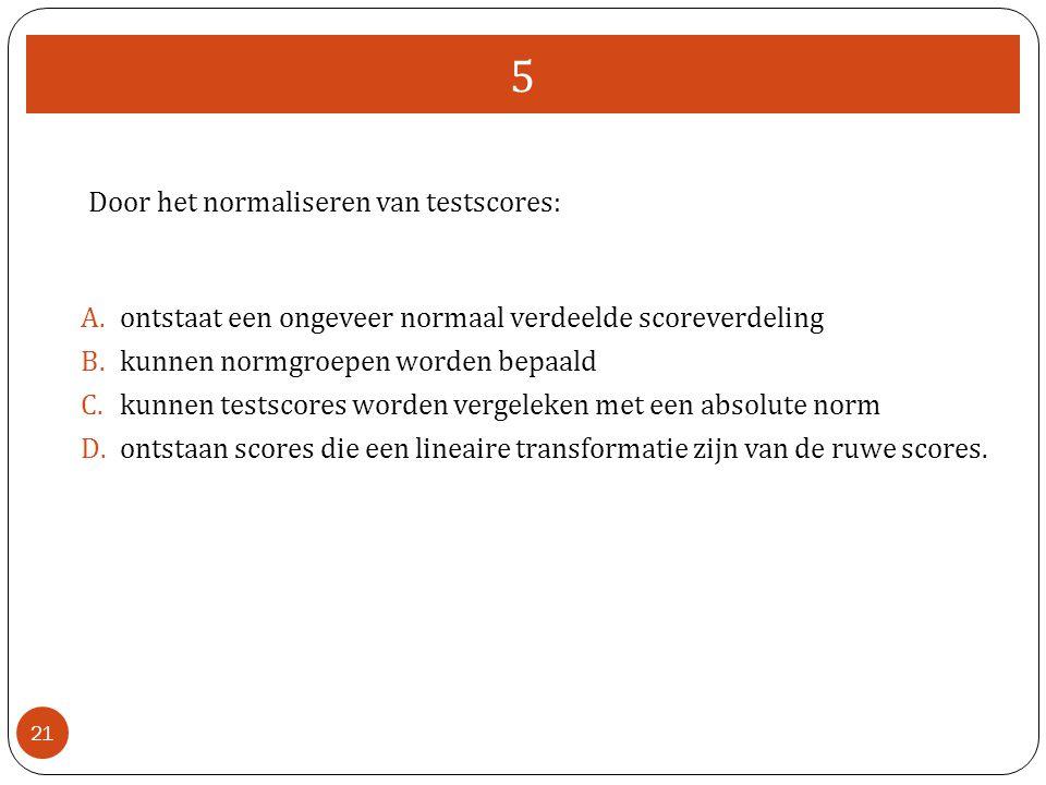 5 21 Door het normaliseren van testscores: A.ontstaat een ongeveer normaal verdeelde scoreverdeling B.kunnen normgroepen worden bepaald C.kunnen tests
