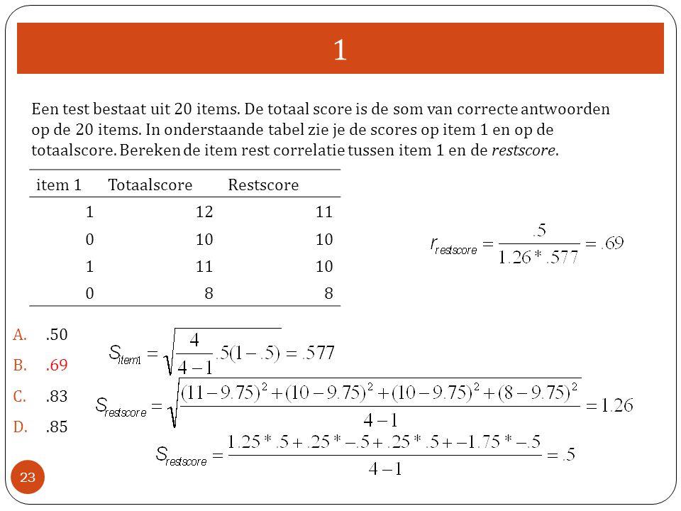 1 A..50 B..69 C..83 D..85 23 item 1TotaalscoreRestscore 11211 010 11110 088 Een test bestaat uit 20 items. De totaal score is de som van correcte antw