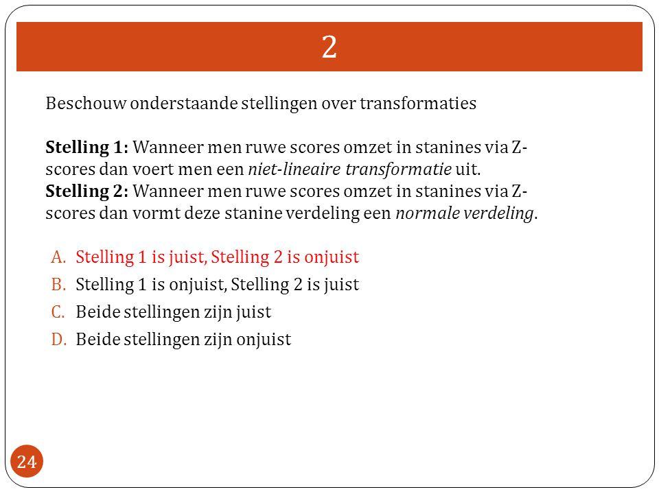 2 24 Beschouw onderstaande stellingen over transformaties Stelling 1: Wanneer men ruwe scores omzet in stanines via Z- scores dan voert men een niet-lineaire transformatie uit.