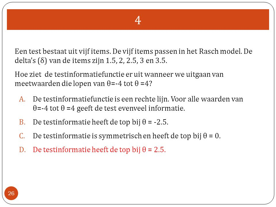 4 26 Een test bestaat uit vijf items. De vijf items passen in het Rasch model. De delta's (δ) van de items zijn 1.5, 2, 2.5, 3 en 3.5. Hoe ziet de tes