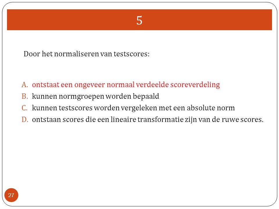 5 27 Door het normaliseren van testscores: A.ontstaat een ongeveer normaal verdeelde scoreverdeling B.kunnen normgroepen worden bepaald C.kunnen tests