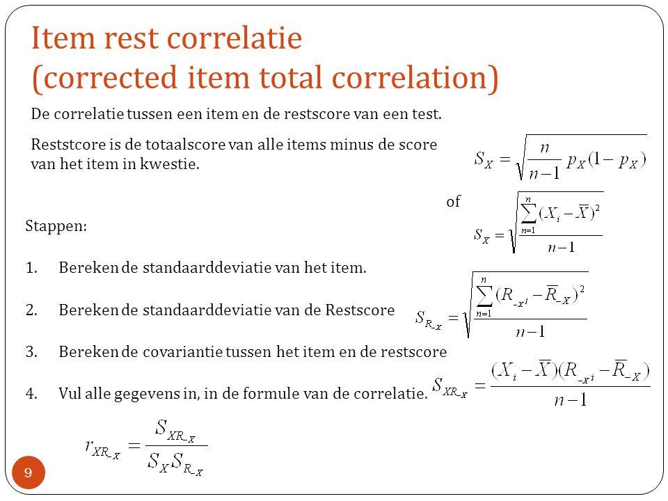 Item rest correlatie (corrected item total correlation) De correlatie tussen een item en de restscore van een test. Reststcore is de totaalscore van a