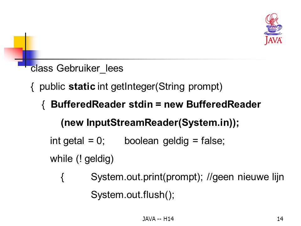 JAVA -- H1413 Voorbeeld 2: 2 getallen inlezen, som berekenen import java.io.*; public class Som { public static void main( String[] args) { int get1 = Gebruiker_Lees.getInteger( Geef een getal: ); int get2 = Gebruiker_Lees.getInteger( Geef een 2°getal: ); System.out.println( Som = + (get1 + get2)); }