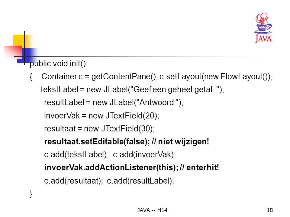 JAVA -- H1417 Voorbeeld 3: een geheel getal ingeven in een tekstvak en de dubbele waarde tonen in een ander tekstvak na een enterhit public class ExceptionDemo extends JApplet implements ActionListener { private JTextField invoerVak; private JTextField resultaat; private JLabel resultLabel, tekstLabel;