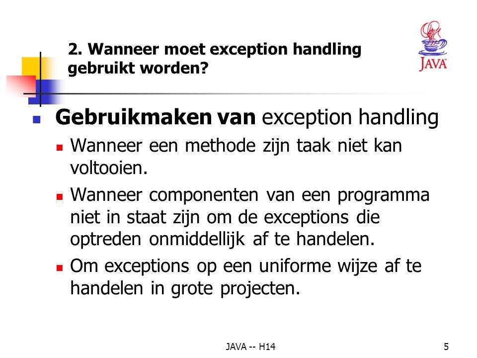 JAVA -- H144 EXCEPTION HANDLING - SOORTEN Exception (allemaal checked, behalve RunTimeException) RunTimeException (unchecked) NullPointerException ArithmeticException IndexOutOfBoundsException ArrayIndexOutOfBoundsException IllegalArgumentException NumberFormatException IOException (checked) FileNotFoundException MalformedURLException InterruptedException (checked)