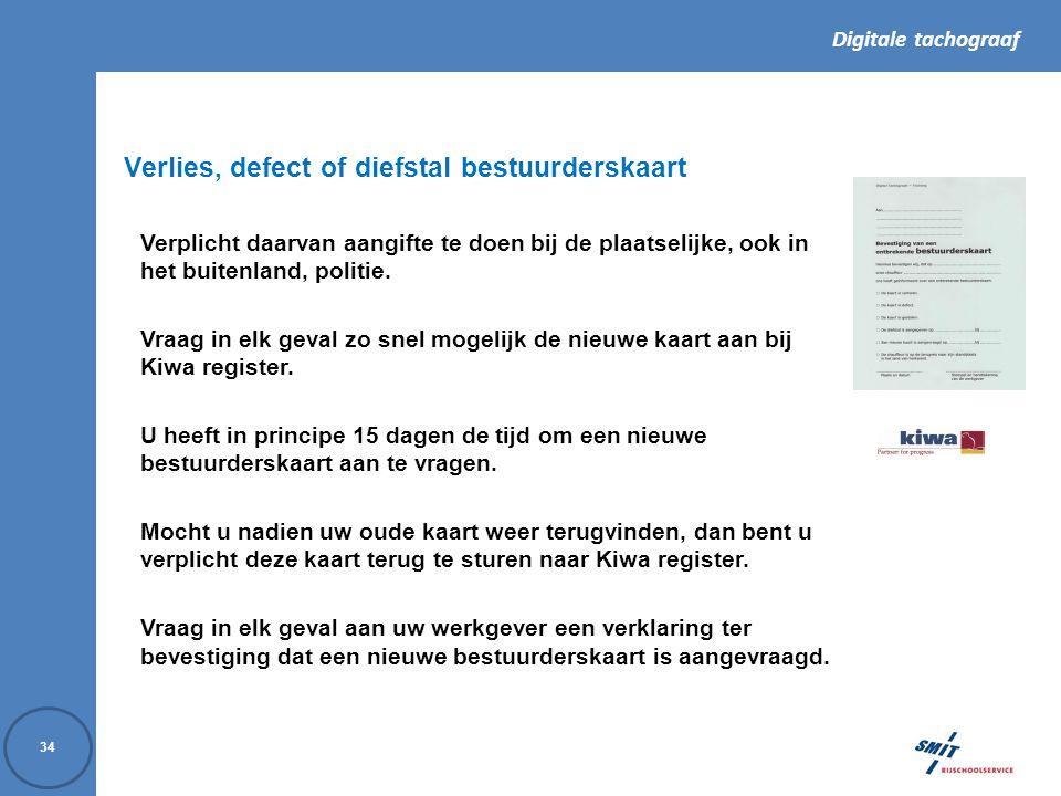 Digitale tachograaf 34 Verlies, defect of diefstal bestuurderskaart Verplicht daarvan aangifte te doen bij de plaatselijke, ook in het buitenland, politie.