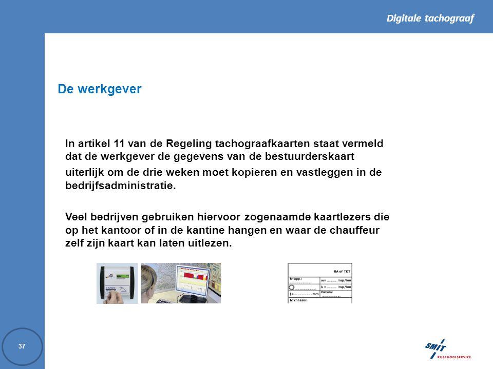 Digitale tachograaf 37 In artikel 11 van de Regeling tachograafkaarten staat vermeld dat de werkgever de gegevens van de bestuurderskaart uiterlijk om de drie weken moet kopieren en vastleggen in de bedrijfsadministratie.