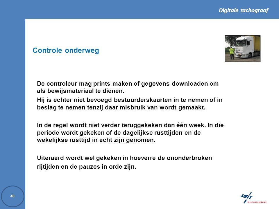 Digitale tachograaf 40 De controleur mag prints maken of gegevens downloaden om als bewijsmateriaal te dienen.
