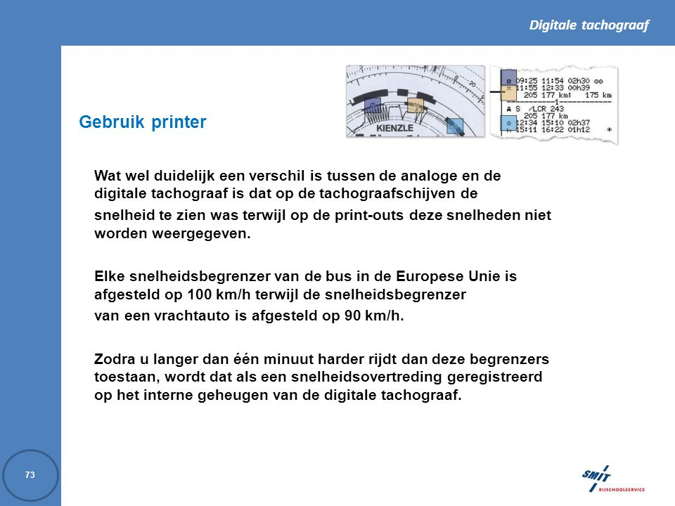 Digitale tachograaf 73 Wat wel duidelijk een verschil is tussen de analoge en de digitale tachograaf is dat op de tachograafschijven de snelheid te zien was terwijl op de print-outs deze snelheden niet worden weergegeven.