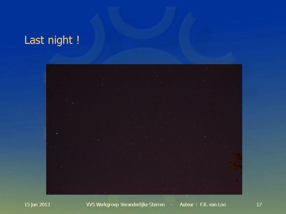 15 jun 201317VVS Werkgroep Veranderlijke Sterren - Auteur : F.R. van Loo Last night !