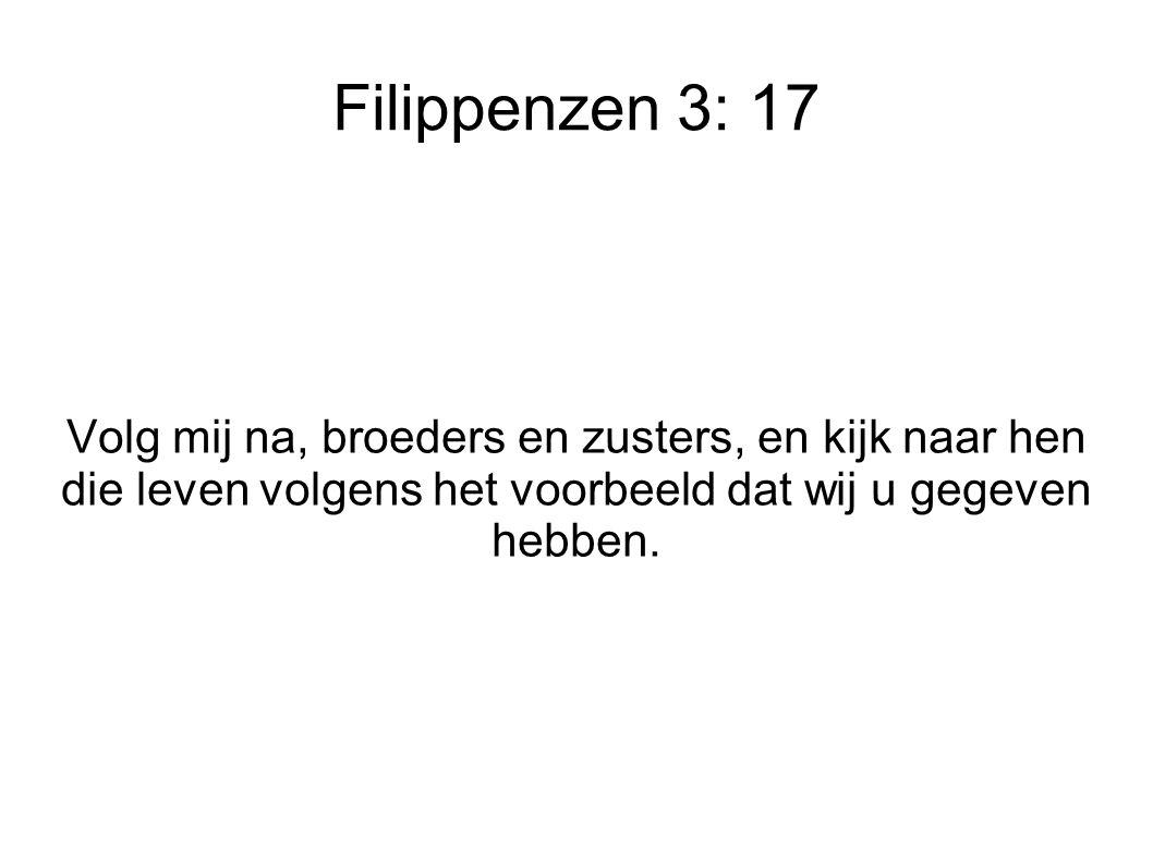 Filippenzen 3: 17 Volg mij na, broeders en zusters, en kijk naar hen die leven volgens het voorbeeld dat wij u gegeven hebben.