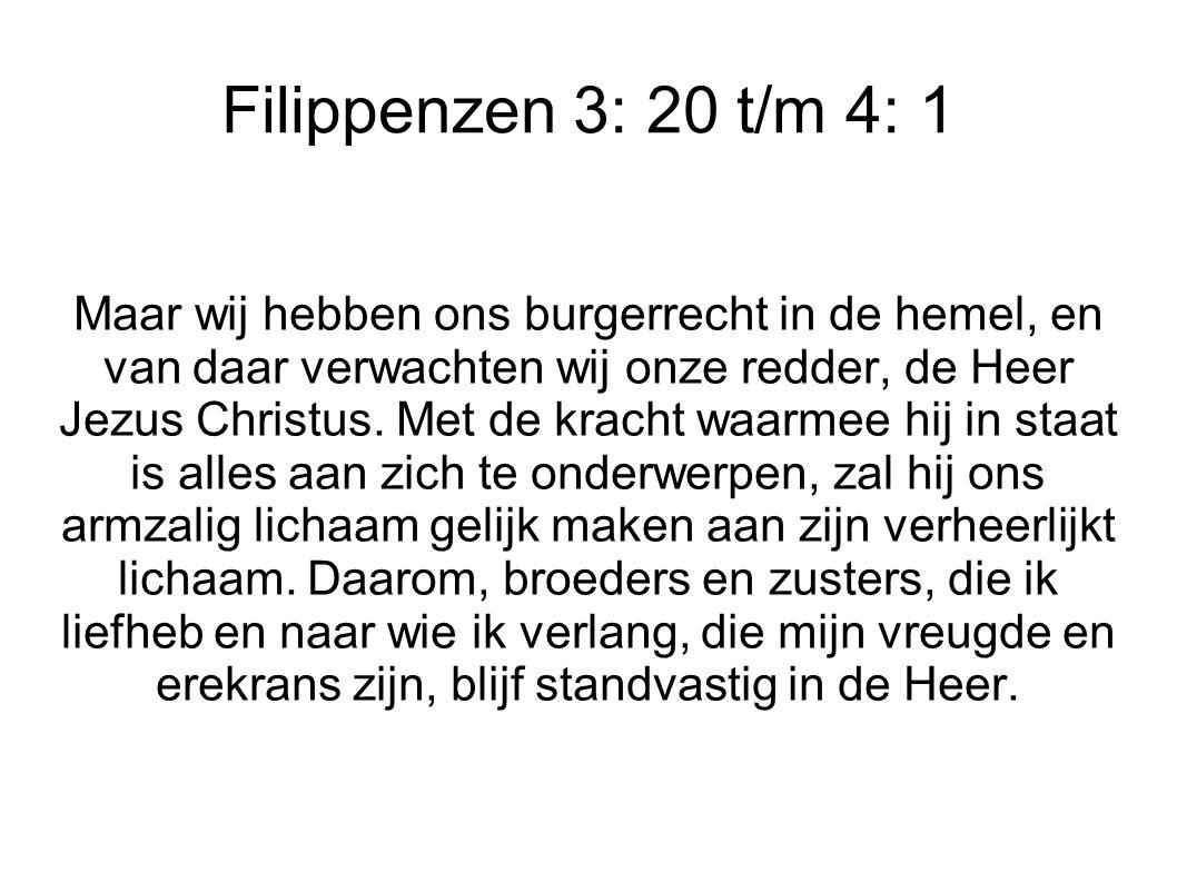 Filippenzen 3: 20 t/m 4: 1 Maar wij hebben ons burgerrecht in de hemel, en van daar verwachten wij onze redder, de Heer Jezus Christus.