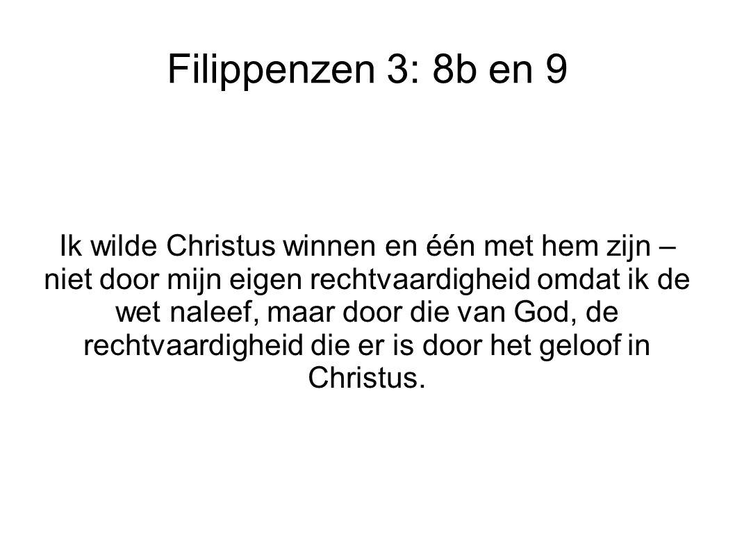 Filippenzen 3: 8b en 9 Ik wilde Christus winnen en één met hem zijn – niet door mijn eigen rechtvaardigheid omdat ik de wet naleef, maar door die van God, de rechtvaardigheid die er is door het geloof in Christus.