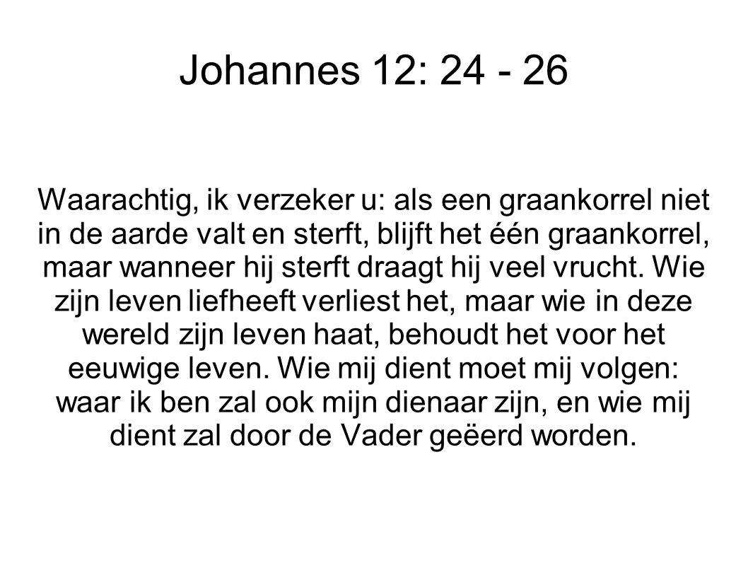 Johannes 12: 24 - 26 Waarachtig, ik verzeker u: als een graankorrel niet in de aarde valt en sterft, blijft het één graankorrel, maar wanneer hij sterft draagt hij veel vrucht.