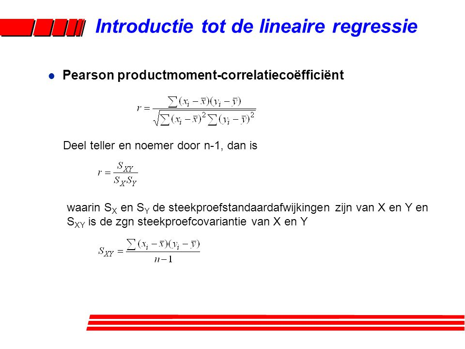l Pearson productmoment-correlatiecoëfficiënt Introductie tot de lineaire regressie Deel teller en noemer door n-1, dan is waarin S X en S Y de steekp
