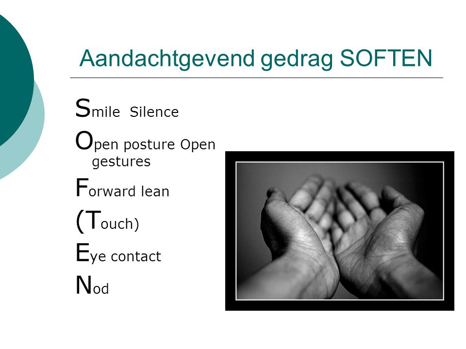 Aandachtgevend gedrag SOFTEN S mile Silence O pen posture Open gestures F orward lean (T ouch) E ye contact N od